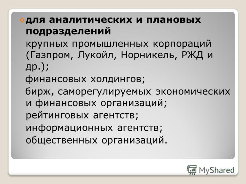 для аналитических и плановых подразделений крупных промышленных корпораций (Газпром, Лукойл, Норникель, РЖД и др.); финансовых холдингов; бирж, саморегулируемых экономических и финансовых организаций; рейтинговых агентств; информационных агентств; об