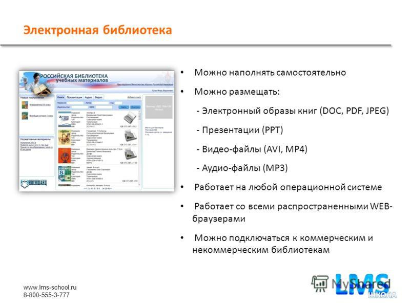 www.lms-school.ru 8-800-555-3-777 Электронная библиотека Можно наполнять самостоятельно Можно размещать: - Электронный образы книг (DOC, PDF, JPEG) - Презентации (PPT) - Видео-файлы (AVI, MP4) - Аудио-файлы (MP3) Работает на любой операционной систем
