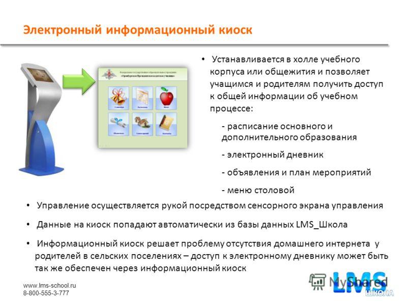 www.lms-school.ru 8-800-555-3-777 Устанавливается в холле учебного корпуса или общежития и позволяет учащимся и родителям получить доступ к общей информации об учебном процессе: - расписание основного и дополнительного образования - электронный дневн