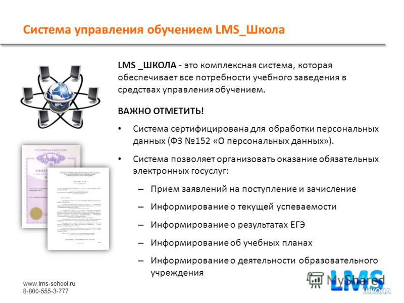 www.lms-school.ru 8-800-555-3-777 Система управления обучением LMS_Школа LMS _ШКОЛА - это комплексная система, которая обеспечивает все потребности учебного заведения в средствах управления обучением. ВАЖНО ОТМЕТИТЬ! Система сертифицирована для обраб