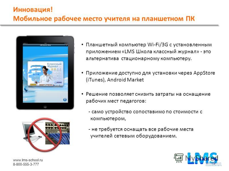 www.lms-school.ru 8-800-555-3-777 Инновация! Мобильное рабочее место учителя на планшетном ПК Планшетный компьютер Wi-Fi/3G с установленным приложением «LMS Школа классный журнал» - это альтернатива стационарному компьютеру. Приложение доступно для у