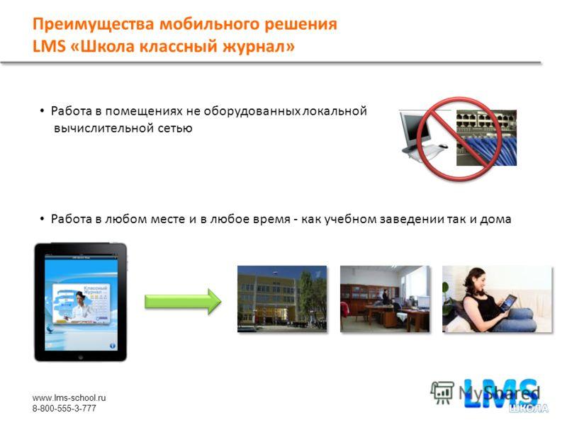 www.lms-school.ru 8-800-555-3-777 Преимущества мобильного решения LMS «Школа классный журнал» Работа в помещениях не оборудованных локальной вычислительной сетью Работа в любом месте и в любое время - как учебном заведении так и дома 9
