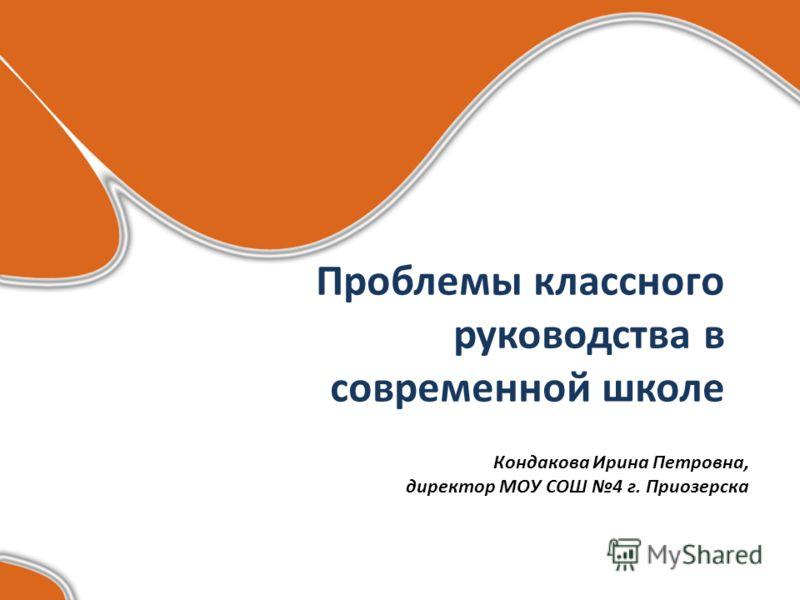 Проблемы классного руководства в современной школе Кондакова Ирина Петровна, директор МОУ СОШ 4 г. Приозерска