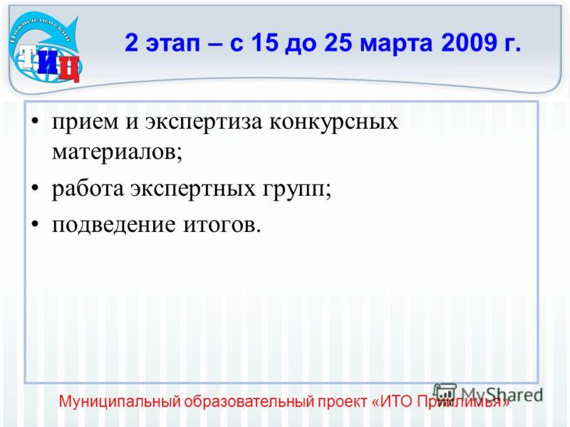 Муниципальный образовательный проект «ИТО Приилимья» 2 этап – с 15 до 25 марта 2009 г. прием и экспертиза конкурсных материалов; работа экспертных групп; подведение итогов.
