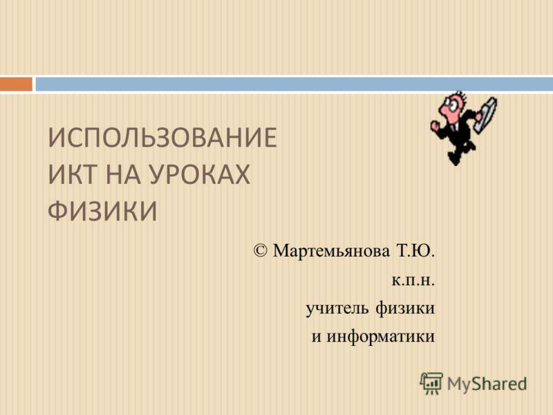ИСПОЛЬЗОВАНИЕ ИКТ НА УРОКАХ ФИЗИКИ © Мартемьянова Т.Ю. к.п.н. учитель физики и информатики