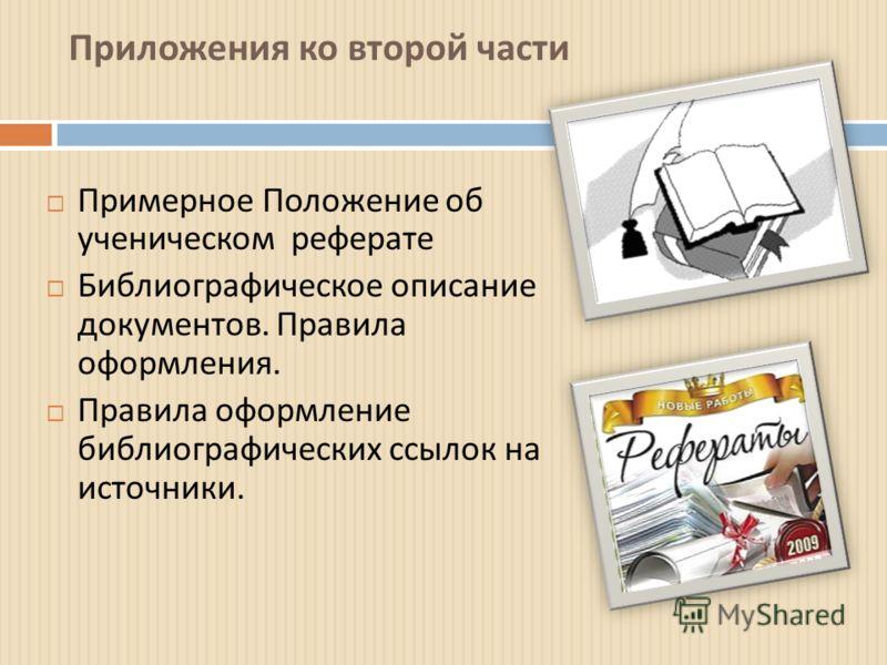 Приложения ко второй части Примерное Положение об ученическом реферате Библиографическое описание документов. Правила оформления. Правила оформление библиографических ссылок на источники.
