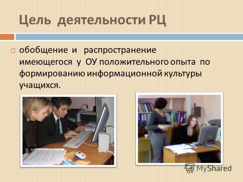 Цель деятельности РЦ обобщение и распространение имеющегося у ОУ положительного опыта по формированию информационной культуры учащихся.