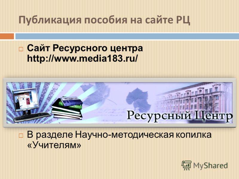 Публикация пособия на сайте РЦ Сайт Ресурсного центра http://www.media183.ru/ В разделе Научно-методическая копилка «Учителям»