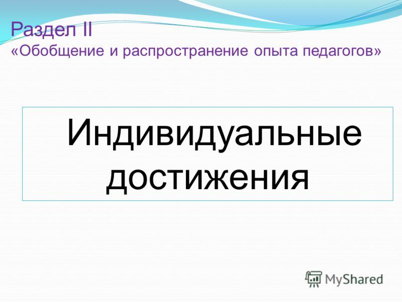 Индивидуальные достижения Раздел II «Обобщение и распространение опыта педагогов»