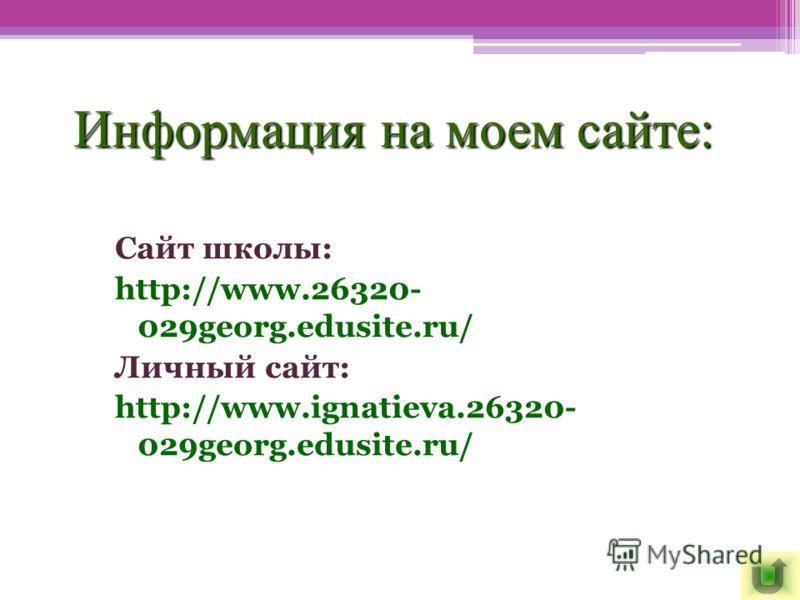 Информация на моем сайте: Сайт школы: http://www.26320- 029georg.edusite.ru/ Личный сайт: http://www.ignatieva.26320- 029georg.edusite.ru/