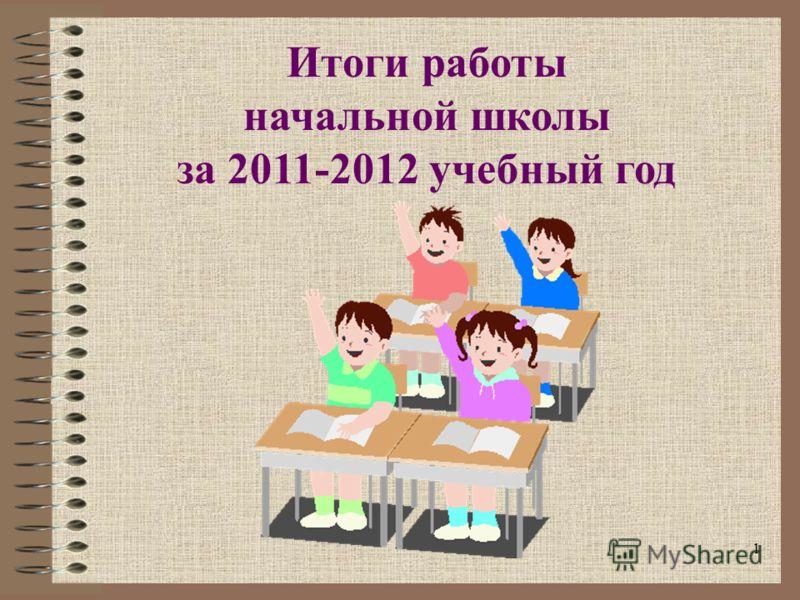 1 Итоги работы начальной школы за 2011-2012 учебный год