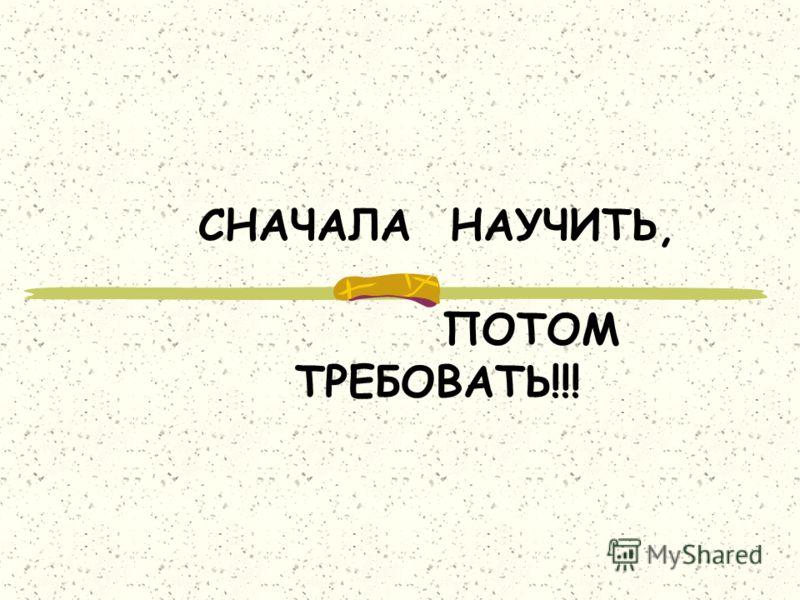 СНАЧАЛА НАУЧИТЬ, ПОТОМ ТРЕБОВАТЬ!!!
