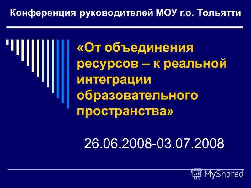 «От объединения ресурсов – к реальной интеграции образовательного пространства» 26.06.2008-03.07.2008 Конференция руководителей МОУ г.о. Тольятти