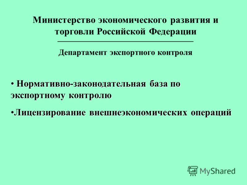 Министерство экономического развития и торговли Российской Федерации _________________________________ Департамент экспортного контроля Нормативно-законодательная база по экспортному контролю Нормативно-законодательная база по экспортному контролю Ли