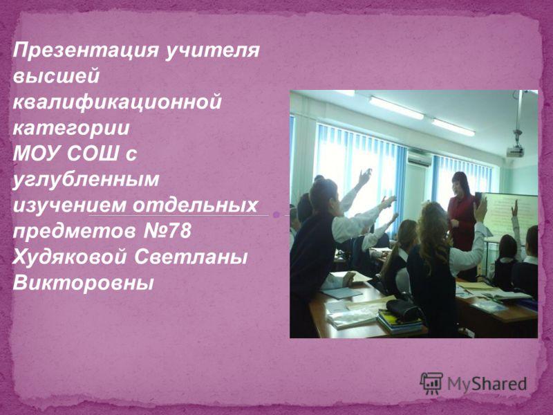 Презентация учителя высшей квалификационной категории МОУ СОШ с углубленным изучением отдельных предметов 78 Худяковой Светланы Викторовны