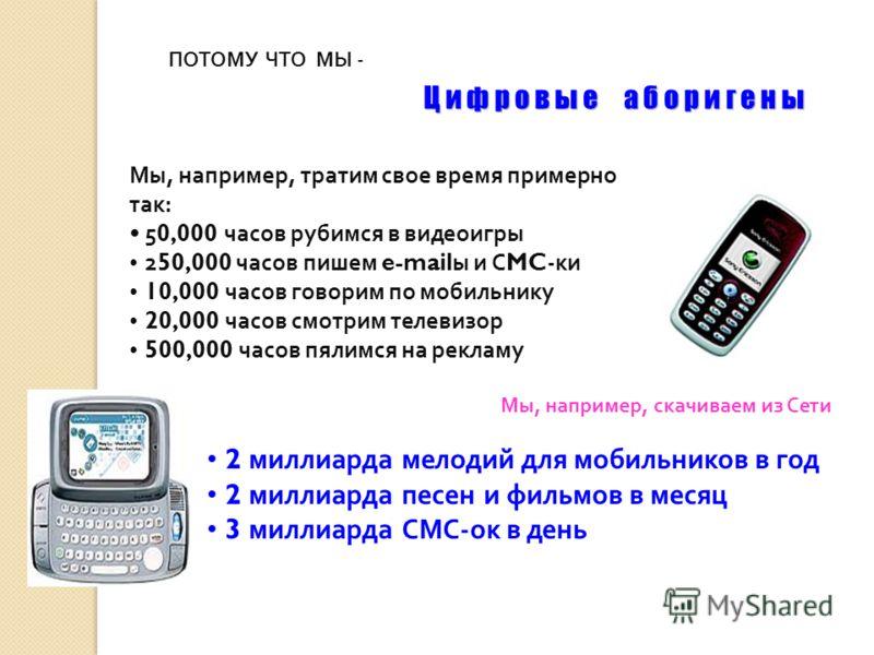 ПОТОМУ ЧТО МЫ - Ц и ф р о в ы е а б о р и г е н ы Мы, например, тратим свое время примерно так: 5 0,000 часов рубимся в видеоигры 2 50,000 часов пишем e-mail ы и С MC -ки 10,000 часов говорим по мобильнику 20,000 часов смотрим телевизор 500,000 часов