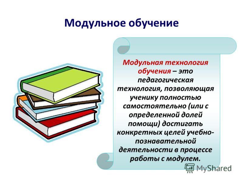 Модульное обучение Модульная технология обучения – это педагогическая технология, позволяющая ученику полностью самостоятельно (или с определенной долей помощи) достигать конкретных целей учебно- познавательной деятельности в процессе работы с модуле