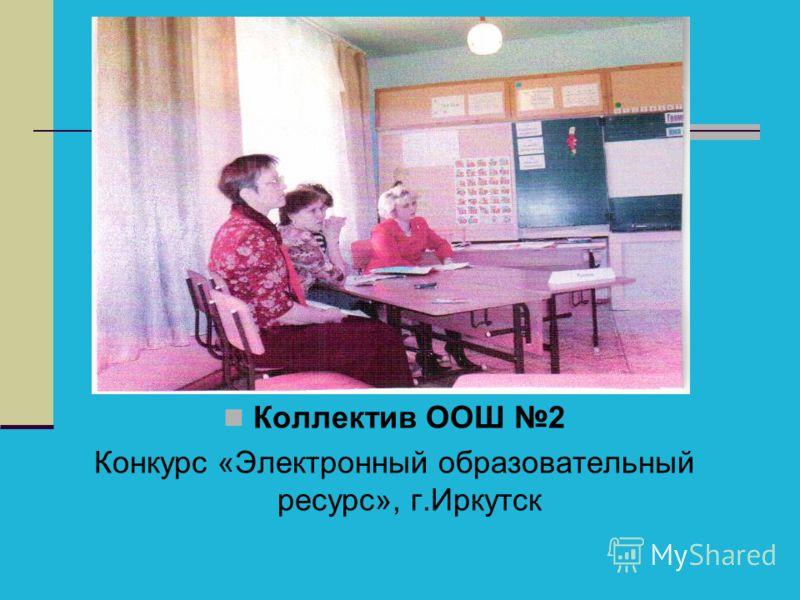Коллектив ООШ 2 Конкурс «Электронный образовательный ресурс», г.Иркутск