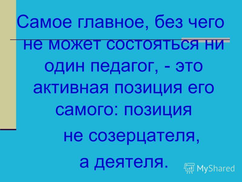 Самое главное, без чего не может состояться ни один педагог, - это активная позиция его самого: позиция не созерцателя, а деятеля.
