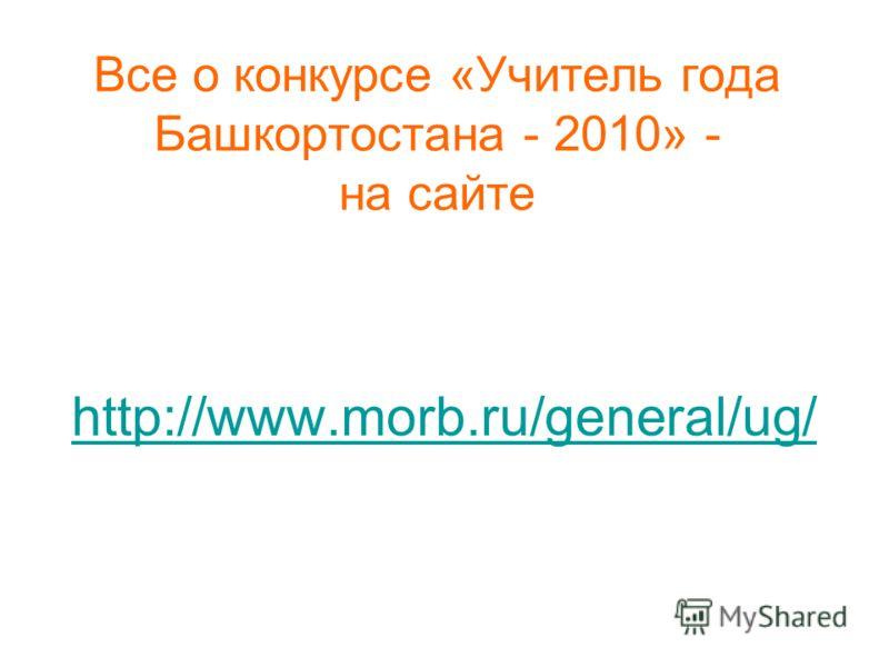 Все о конкурсе «Учитель года Башкортостана - 2010» - на сайте http://www.morb.ru/general/ug/