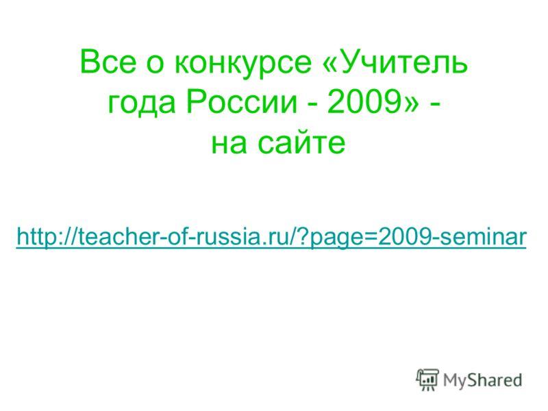 Все о конкурсе «Учитель года России - 2009» - на сайте http://teacher-of-russia.ru/?page=2009-seminar
