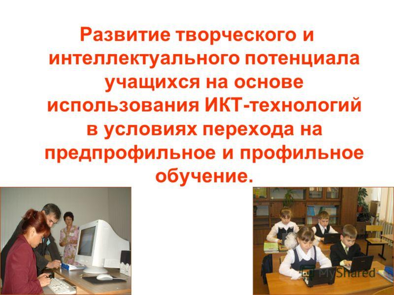 Развитие творческого и интеллектуального потенциала учащихся на основе использования ИКТ-технологий в условиях перехода на предпрофильное и профильное обучение.