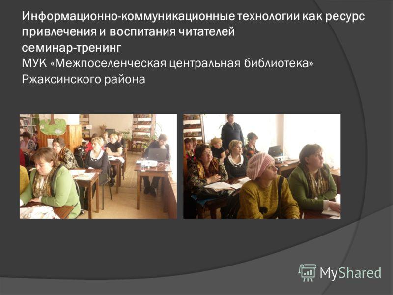 Информационно-коммуникационные технологии как ресурс привлечения и воспитания читателей семинар-тренинг МУК «Межпоселенческая центральная библиотека» Ржаксинского района