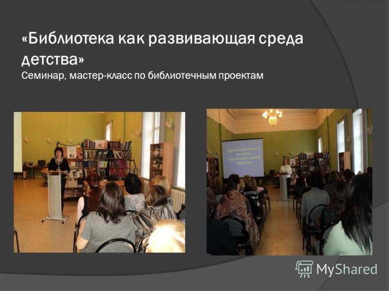 «Библиотека как развивающая среда детства» Семинар, мастер-класс по библиотечным проектам
