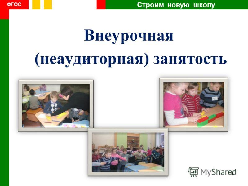 Строим новую школу ФГОС Внеурочная (неаудиторная) занятость 6