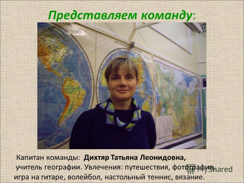 Представляем команду : Капитан команды : Дихтяр Татьяна Леонидовна, учитель географии. Увлечения : путешествия, фотография, игра на гитаре, волейбол, настольный теннис, вязание.