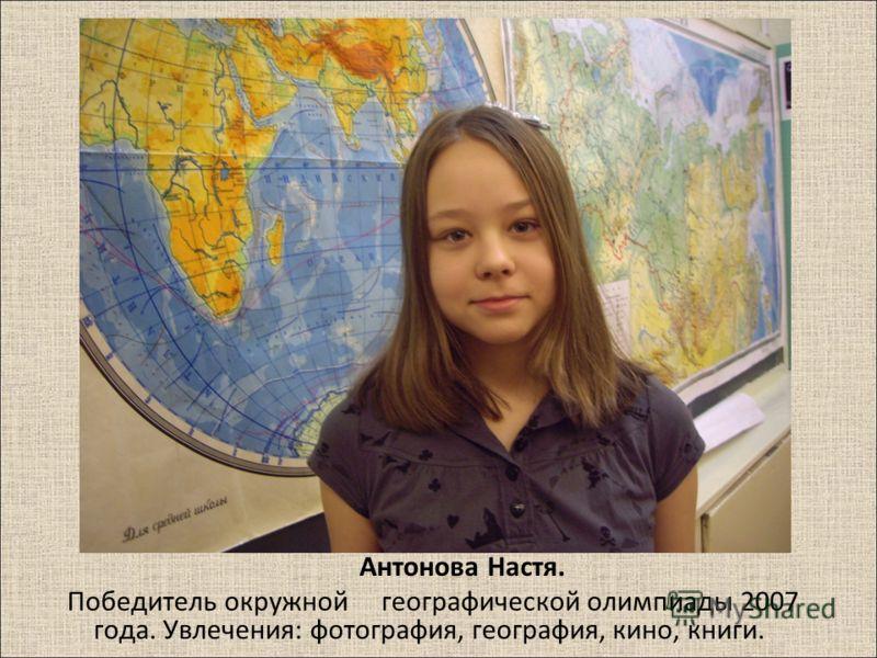Антонова Настя. Победитель окружной географической олимпиады 2007 года. Увлечения : фотография, география, кино, книги.