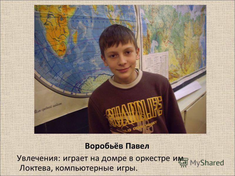 Воробьёв Павел Увлечения : играет на домре в оркестре им. Локтева, компьютерные игры.