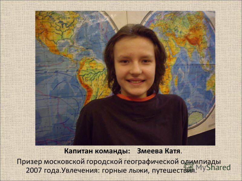Капитан команды : Змеева Катя. Призер московской городской географической олимпиады 2007 года. Увлечения : горные лыжи, путешествия.