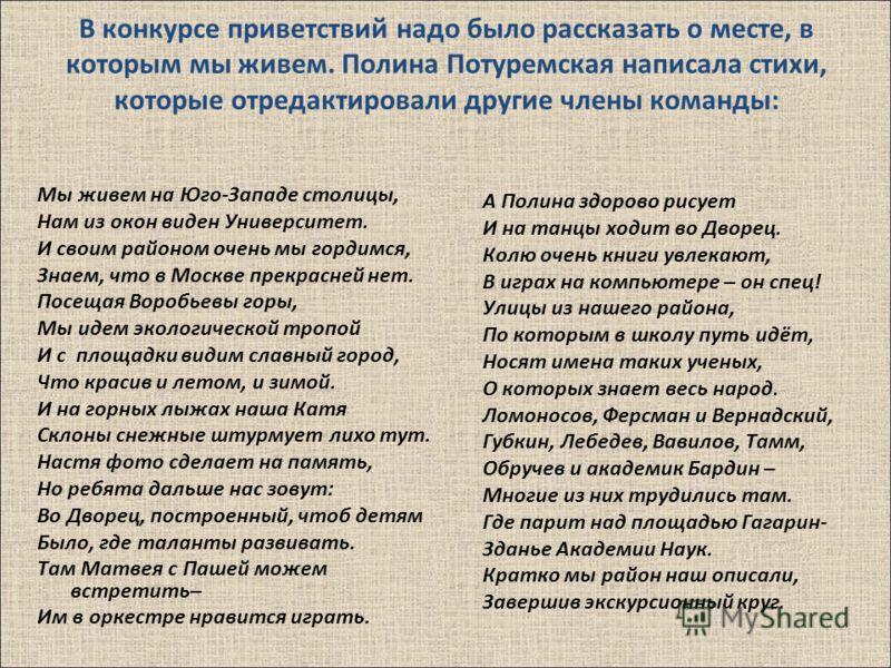 В конкурсе приветствий надо было рассказать о месте, в которым мы живем. Полина Потуремская написала стихи, которые отредактировали другие члены команды : Мы живем на Юго - Западе столицы, Нам из окон виден Университет. И своим районом очень мы горди