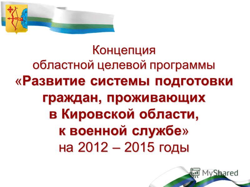 Концепция областной целевой программы «Развитие системы подготовки граждан, проживающих в Кировской области, к военной службе» на 2012 – 2015 годы