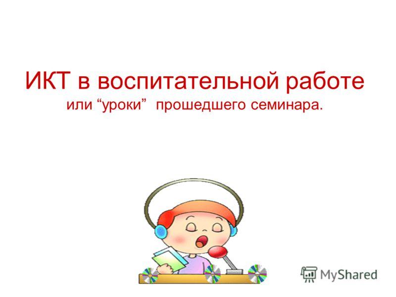 ИКТ в воспитательной работе или уроки прошедшего семинара.
