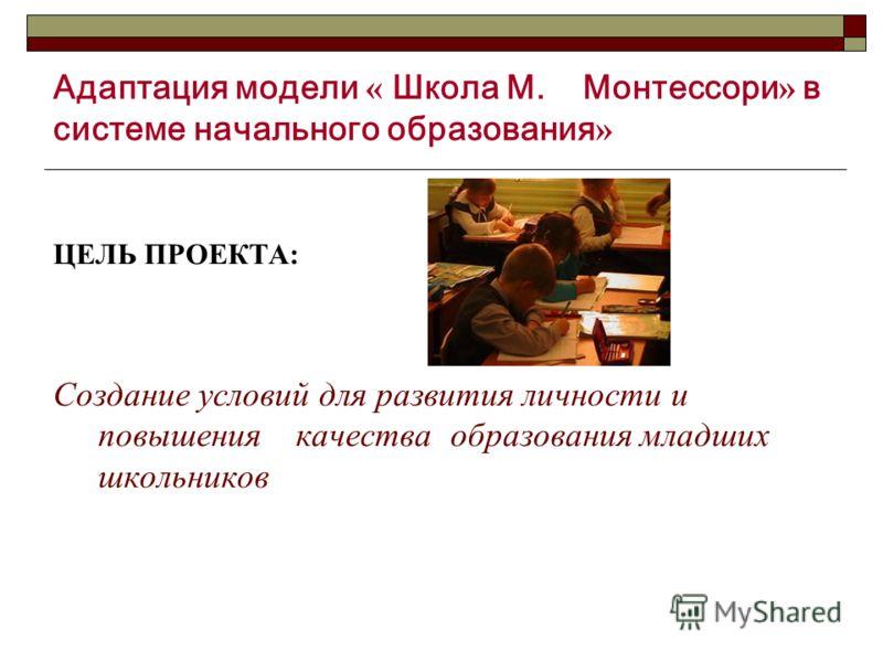 Адаптация модели « Школа М. Монтессори » в системе начального образования » ЦЕЛЬ ПРОЕКТА: Создание условий для развития личности и повышения качества образования младших школьников