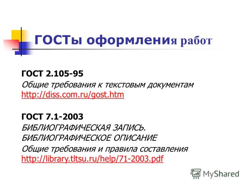 ГОСТы оформлени я работ ГОСТ 2.105-95 Общие требования к текстовым документам http://diss.com.ru/gost.htm http://diss.com.ru/gost.htm ГОСТ 7.1-2003 БИБЛИОГРАФИЧЕСКАЯ ЗАПИСЬ. БИБЛИОГРАФИЧЕСКОЕ ОПИСАНИЕ Общие требования и правила составления http://lib