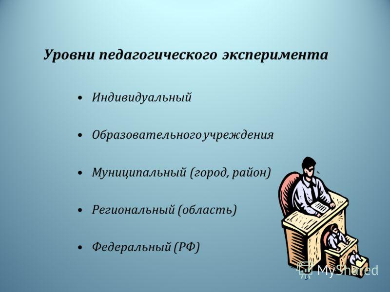 Уровни педагогического эксперимента Индивидуальный Образовательного учреждения Муниципальный ( город, район ) Региональный ( область ) Федеральный ( РФ ) 5
