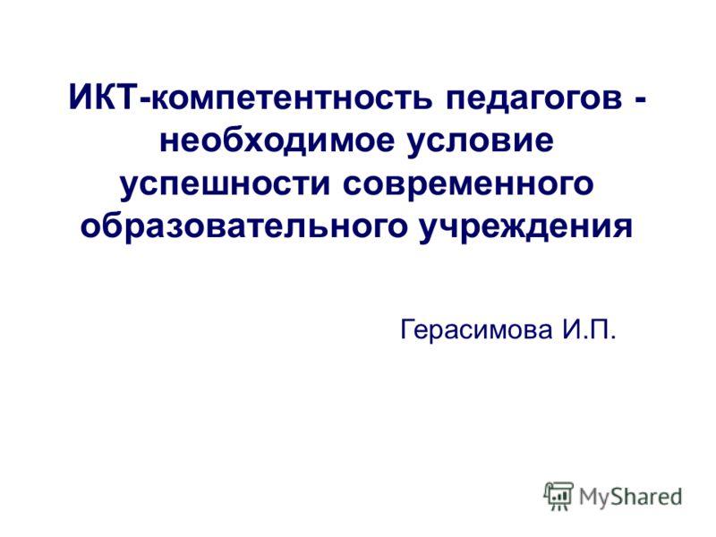 ИКТ-компетентность педагогов - необходимое условие успешности современного образовательного учреждения Герасимова И.П.