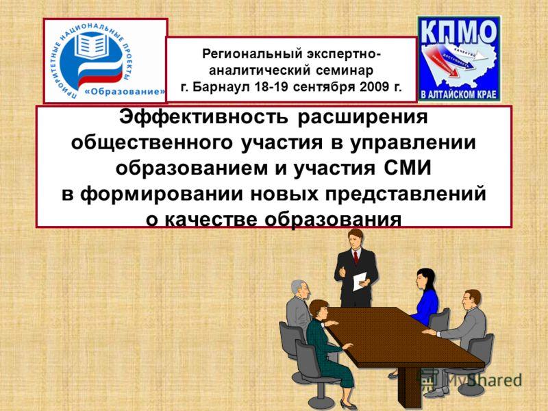 Эффективность расширения общественного участия в управлении образованием и участия СМИ в формировании новых представлений о качестве образования Региональный экспертно- аналитический семинар г. Барнаул 18-19 сентября 2009 г.