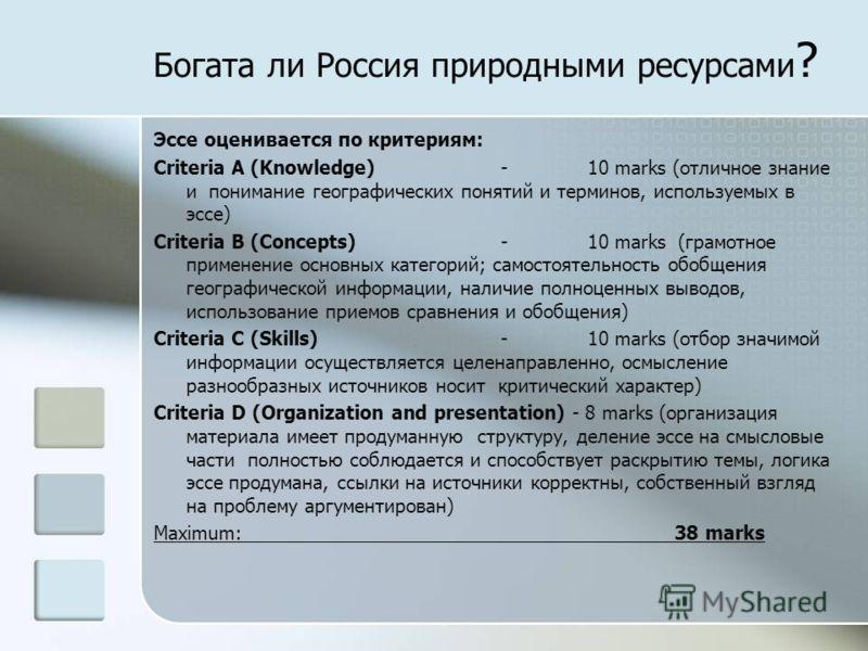 Богата ли Россия природными ресурсами ? Эссе оценивается по критериям: Criteria A (Knowledge)-10 marks (отличное знание и понимание географических понятий и терминов, используемых в эссе) Criteria B (Concepts)-10 marks (грамотное применение основных