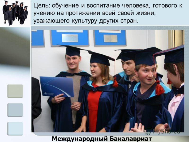 Цель: обучение и воспитание человека, готового к учению на протяжении всей своей жизни, уважающего культуру других стран. Международный Бакалавриат