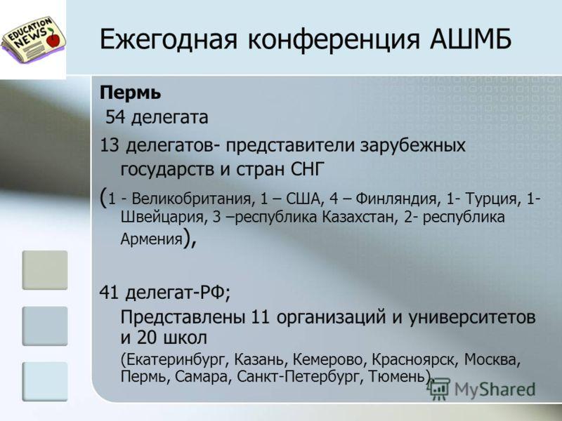 Ежегодная конференция АШМБ Пермь 54 делегата 13 делегатов- представители зарубежных государств и стран СНГ ( 1 - Великобритания, 1 – США, 4 – Финляндия, 1- Турция, 1- Швейцария, 3 –республика Казахстан, 2- республика Армения ), 41 делегат-РФ; Предста