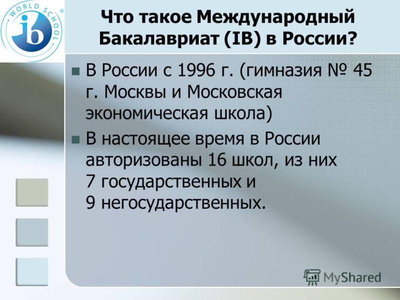 Что такое Международный Бакалавриат (IB) в России? В России с 1996 г. (гимназия 45 г. Москвы и Московская экономическая школа) В настоящее время в России авторизованы 16 школ, из них 7 государственных и 9 негосударственных.