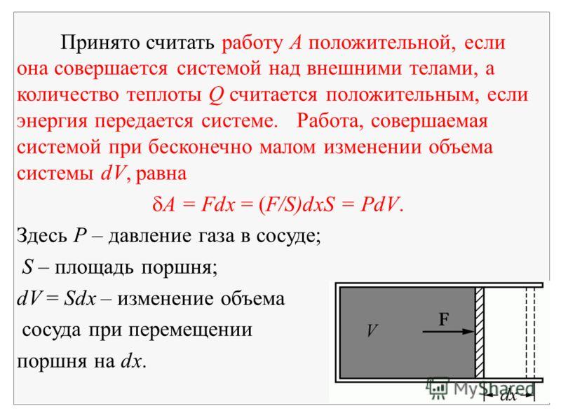 Принято считать работу А положительной, если она совершается системой над внешними телами, а количество теплоты Q считается положительным, если энергия передается системе. Работа, совершаемая системой при бесконечно малом изменении объема системы dV,