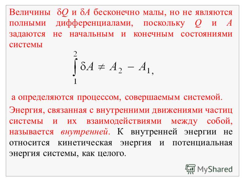 Величины Q и A бесконечно малы, но не являются полными дифференциалами, поскольку Q и A задаются не начальным и конечным состояниями системы, а определяются процессом, совершаемым системой. Энергия, связанная с внутренними движениями частиц системы и