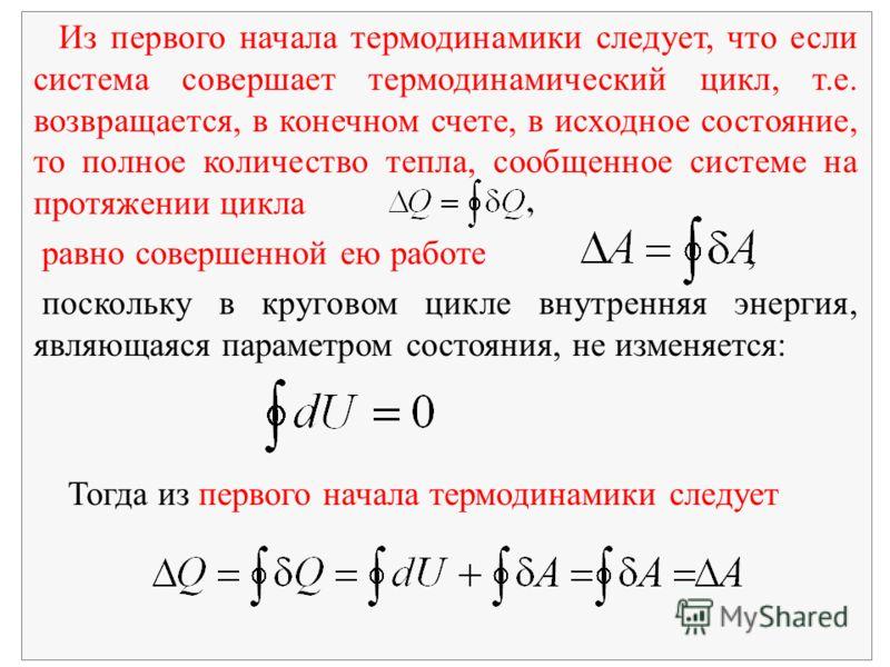 Из первого начала термодинамики следует, что если система совершает термодинамический цикл, т.е. возвращается, в конечном счете, в исходное состояние, то полное количество тепла, сообщенное системе на протяжении цикла равно совершенной ею работе, пос
