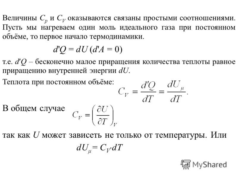 Величины С р и С V оказываются связаны простыми соотношениями. Пусть мы нагреваем один моль идеального газа при постоянном объёме, то первое начало термодинамики. d'Q = dU (d'А = 0) т.е. d Q – бесконечно малое приращения количества теплоты равное при