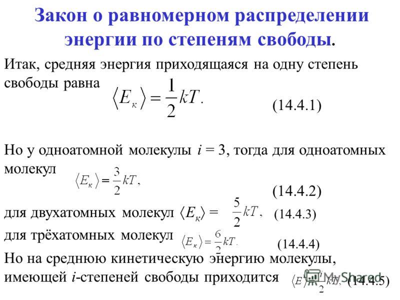Закон о равномерном распределении энергии по степеням свободы. Итак, средняя энергия приходящаяся на одну степень свободы равна (14.4.1) Но у одноатомной молекулы i = 3, тогда для одноатомных молекул (14.4.2) для двухатомных молекул Е к = для трёхато